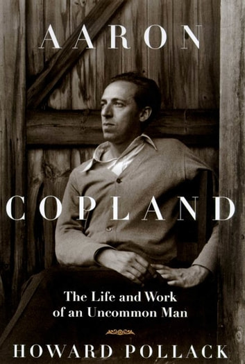 Aaron Copland - The Life & Work of an Uncommon Man ebook by Howard Pollack