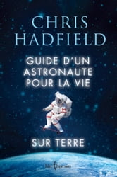 Guide d'un astronaute pour la vie sur Terre ebook by Chris Hadfield