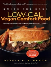 Quick and Easy Low-Cal Vegan Comfort Food - 150 Down-Home Recipes Packed with Flavor, Not Calories ebook by Alicia C. Simpson