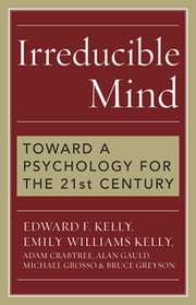 Irreducible Mind - Toward a Psychology for the 21st Century ebook by Michael Grosso, Edward F. Kelly, Emily Williams Kelly,...
