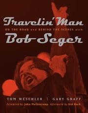 Travelin' Man: On the Road and Behind the Scenes with Bob Seger ebook by Gary Graff,Tom Weschler,John Mellencamp,Kid Rock