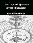 The Crystal Spheres of the Illuminati ebook by Adam Weishaupt