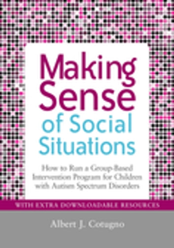 Making Sense of Social Situations - How to Run a Group-Based Intervention Program for Children with Autism Spectrum Disorders eBook by Cheryl Desautels,Albert Cotugno