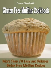Gluten Free Muffins Cookbook : More than 70 Delicious, Easy Gluten Free Muffins Recipes ebook by Erica Gambrell
