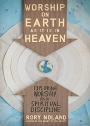 Worship on Earth as It Is in Heaven - Exploring Worship as a Spiritual Discipline ebook by Rory Noland