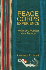 Peace Corps Experience: Write and Publish Your Memoir ebook by Lawrence F. Lihosit