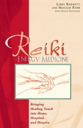 Reiki Energy Medicine - Bringing Healing Touch into Home, Hospital, and Hospice ebook by Libby Barnett,Maggie Babb