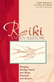Reiki Energy Medicine - Bringing Healing Touch into Home, Hospital, and Hospice ebook by Libby Barnett,Maggie Babb,Susan Davidson
