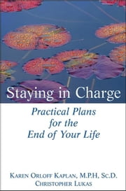 Staying in Charge: Practical Plans for the End of Your Life ebook by Kaplan, Karen Orloff