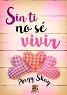 Sin ti no sé vivir ebook by Angy Skay