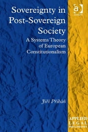 Sovereignty in Post-Sovereign Society - A Systems Theory of European Constitutionalism ebook by Professor Tom D Campbell,Professor Jiří Přibáň