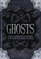 Ghosts - The complete guide to the supernatural ebook by Zachary Graves