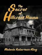 The Secret of Hillcrest House ebook by Melanie Robertson-King