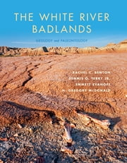 The White River Badlands - Geology and Paleontology ebook by Rachel C. Benton,Dennis O. Terry Jr.,Emmett Evanoff,Hugh Gregory McDonald