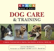 Knack Dog Care and Training - A Complete Illustrated Guide to Adopting, House-Breaking, and Raising a Healthy Dog ebook by Carina Macdonald