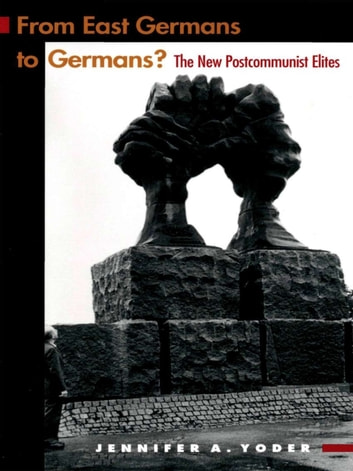 From East Germans to Germans? - The New Postcommunist Elites ebook by Jennifer A. Yoder