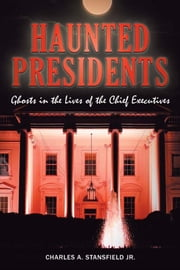 Haunted Presidents - Ghosts in the Lives of the Chief Executives ebook by Charles A. Stansfield Jr.