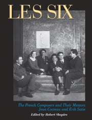 Les Six - The French Composers and Their Mentors Jean Cocteau and Erik Satie ebook by Robert Shapiro