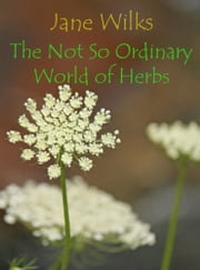 The Not So Ordinary World of Herbs ebook by Jane Wilks