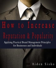How To Increase Reputation & Popularity: Applying Practical Brand Management Principles For Businesses and Individuals! ebook by Aiden Sisko