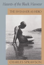 Haunts of the Black Masseur - The Swimmer as Hero ebook by Charles Sprawson