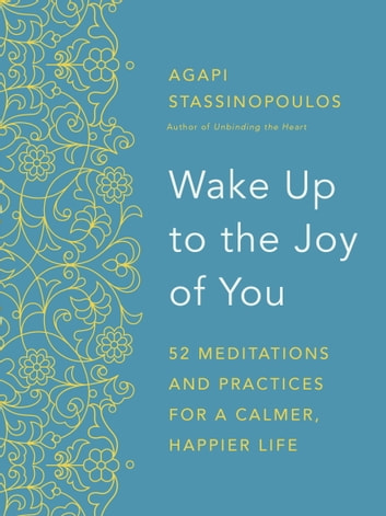 Wake Up to the Joy of You - 52 Meditations and Practices for a Calmer, Happier Life ebook by Agapi Stassinopoulos