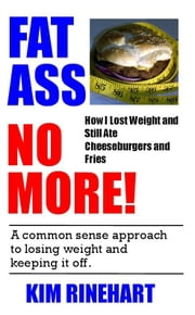 Fatass No More! How I Lost Weight and Still Ate Cheeseburgers and Fries ebook by Rinehart, Kim