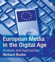 European Media in the Digital Age - Analysis and Approaches ebook by Richard Rooke
