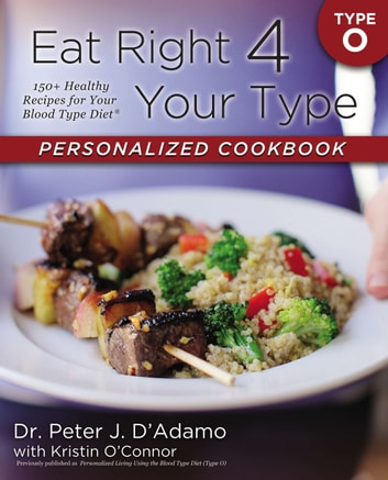 Eat Right 4 Your Type Personalized Cookbook Type O - 150+ Healthy Recipes For Your Blood Type Diet ebook by Kristin O'Connor,Dr. Peter J. D'Adamo