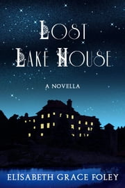 Lost Lake House: A Novella ebook by Elisabeth Grace Foley