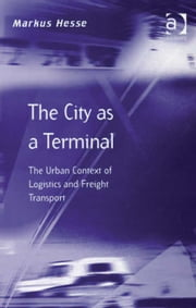 The City as a Terminal - The Urban Context of Logistics and Freight Transport ebook by Prof Dr Markus Hesse,Professor Richard Knowles