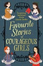 Favourite Stories of Courageous Girls - inspiring heroines from classic children's books ebook by Louisa May Alcott, L. Frank Baum, Hans Christian Andersen,...