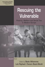 Rescuing the Vulnerable - Poverty, Welfare and Social Ties in Modern Europe ebook by Beate Althammer, Lutz Raphael, Tamara Stazic-Wendt