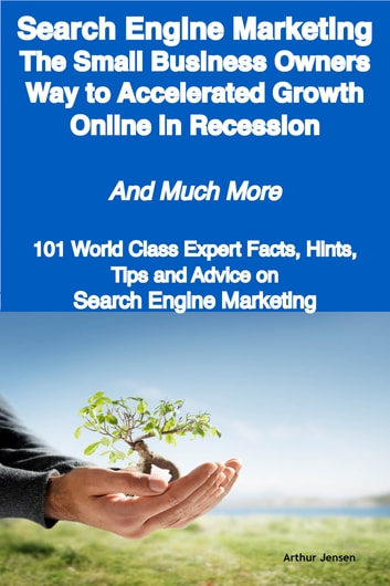 Search Engine Marketing - The Small Business Owners Way to Accelerated Growth Online in Recession - And Much More - 101 World Class Expert Facts, Hints, Tips and Advice on Search Engine Marketing ebook by Arthur Jensen