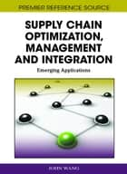 Supply Chain Optimization, Management and Integration - Emerging Applications ebook by John Wang