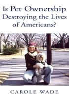 Is Pet Ownership Destroying the Lives of Americans? ebook by Carole Wade