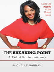 The Breaking Point: A Full-Circle Journey - Living Life beyond All the Broken Pieces ebook by Michelle Hannah