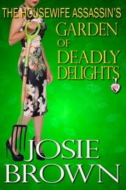 The Housewife Assassin's Garden of Deadly Delights - Book 10 - The Housewife Assassin Series ebook by Josie Brown