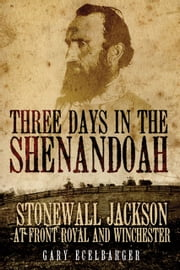 Three Days in the Shenandoah - Stonewall Jackson at Front Royal and Winchester ebook by Gary Ecelbarger