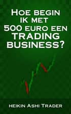 Hoe begin ik met 500 euro een trading-business? ebook by Heikin Ashi Trader