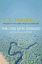 The Loss of El Dorado - A Colonial History ebook by V. S. Naipaul