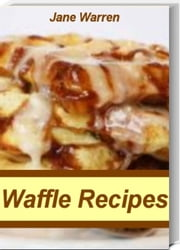 Waffle Recipes - Sweet & Savory Oat Waffles, Homemade Waffle Recipe, Belgian Waffle Recipe, Traditional Waffles, Sweet Potato Pecan Waffles and More ebook by Jane Warren