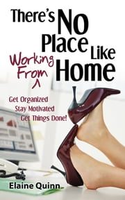 There's No Place Like Working From Home - Get Organized, Stay Motivated, Get Things Done! ebook by Elaine Quinn