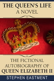 The Queen's Life a Novel: The Fictional Autobiography of Queen Elizabeth II ebook by Stephen Eastment