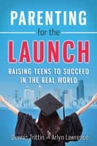 Parenting for the Launch - Raising Teens to Succeed in the Real World ebook by Dennis Trittin, Arlyn Lawrence