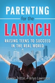 Parenting for the Launch - Raising Teens to Succeed in the Real World ebook by Dennis Trittin,Arlyn Lawrence