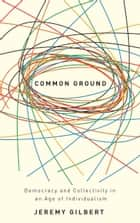 Common Ground - Democracy and Collectivity in an Age of Individualism ebook by Jeremy Gilbert
