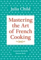 Mastering the Art of French Cooking, Volume 1 ebook by Julia Child,Louisette Bertholle,Simone Beck