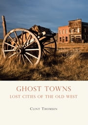 Ghost Towns - Lost Cities of the Old West ebook by Clint Thomsen