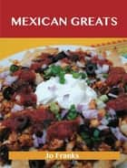 Mexican Greats: Delicious Mexican Recipes, The Top 100 Mexican Recipes ebook by Franks Jo